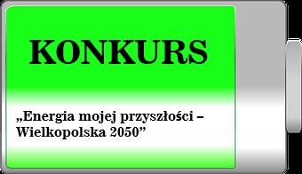 """Konkurs """"Energia mojej przyszłości – Wielkopolska 2050""""."""